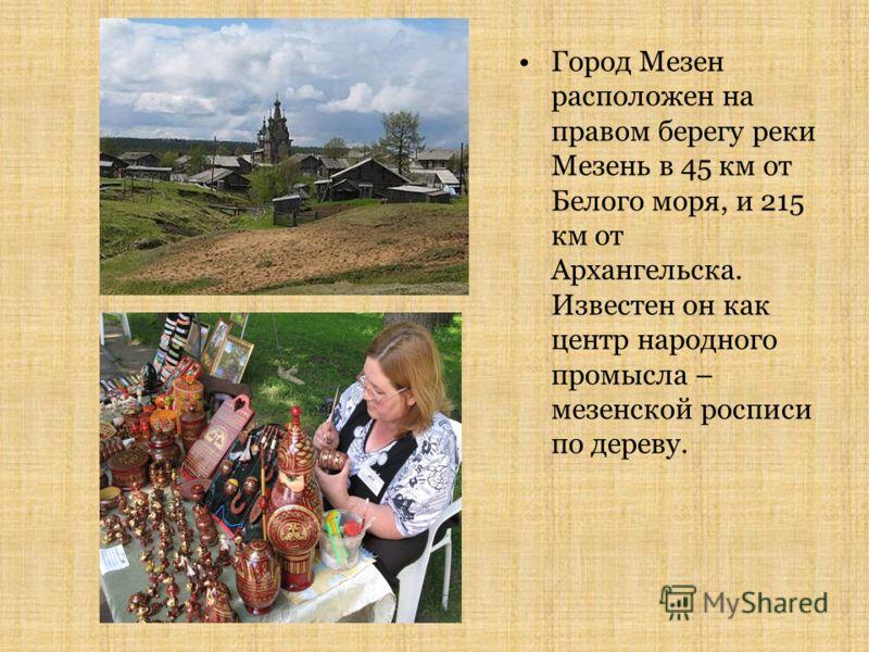 Город Мезен расположен на правом берегу реки Мезень в 45 км от Белого моря, и 215 км от Архангельска. Известен он как центр народного промысла – мезенской росписи по дереву.