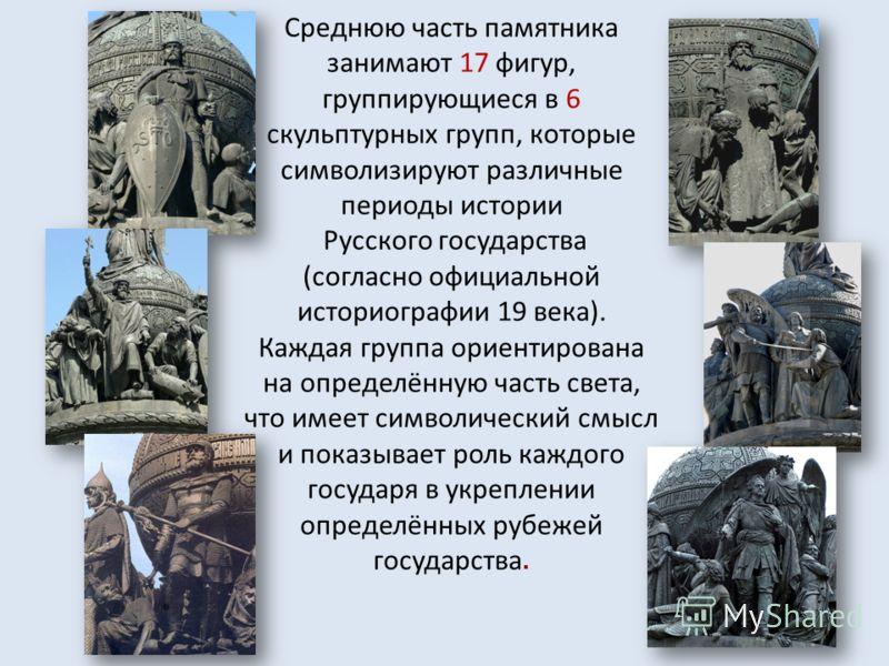 Среднюю часть памятника занимают 17 фигур, группирующиеся в 6 скульптурных групп, которые символизируют различные периоды истории Русского государства (согласно официальной историографии 19 века). Каждая группа ориентирована на определённую часть све