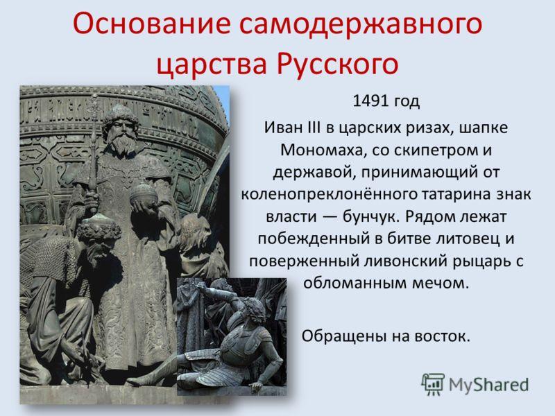 Основание самодержавного царства Русского 1491 год Иван III в царских ризах, шапке Мономаха, со скипетром и державой, принимающий от коленопреклонённого татарина знак власти бунчук. Рядом лежат побежденный в битве литовец и поверженный ливонский рыца