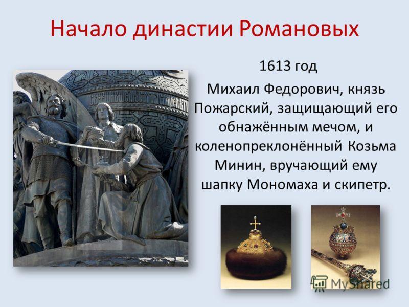 Начало династии Романовых 1613 год Михаил Федорович, князь Пожарский, защищающий его обнажённым мечом, и коленопреклонённый Козьма Минин, вручающий ему шапку Мономаха и скипетр.