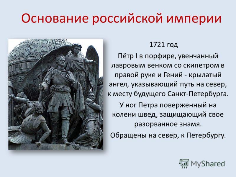 Основание российской империи 1721 год Пётр I в порфире, увенчанный лавровым венком со скипетром в правой руке и Гений - крылатый ангел, указывающий путь на север, к месту будущего Санкт-Петербурга. У ног Петра поверженный на колени швед, защищающий с