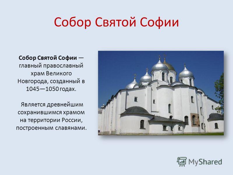 Собор Святой Софии Собор Святой Софии главный православный храм Великого Новгорода, созданный в 10451050 годах. Является древнейшим сохранившимся храмом на территории России, построенным славянами.