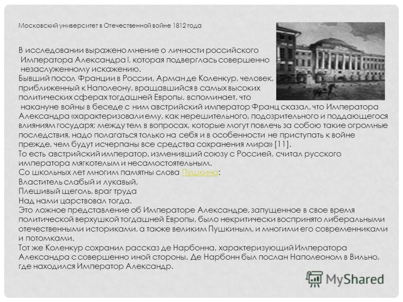 Московский университет в Отечественной войне 1812 года В исследовании выражено мнение о личности российского Императора Александра I, которая подверглась совершенно незаслуженному искажению. Бывший посол Франции в России, Арман де Коленкур, человек,