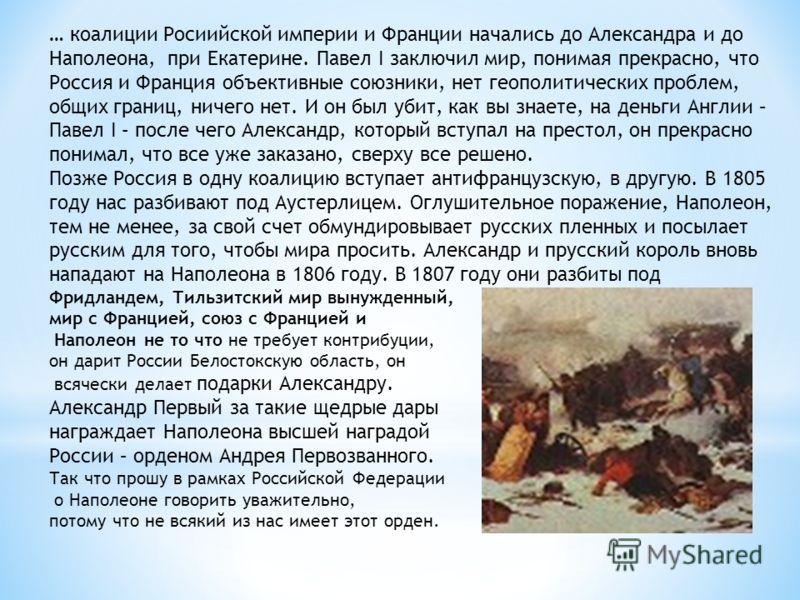 … коалиции Росиийской империи и Франции начались до Александра и до Наполеона, при Екатерине. Павел I заключил мир, понимая прекрасно, что Россия и Франция объективные союзники, нет геополитических проблем, общих границ, ничего нет. И он был убит, ка