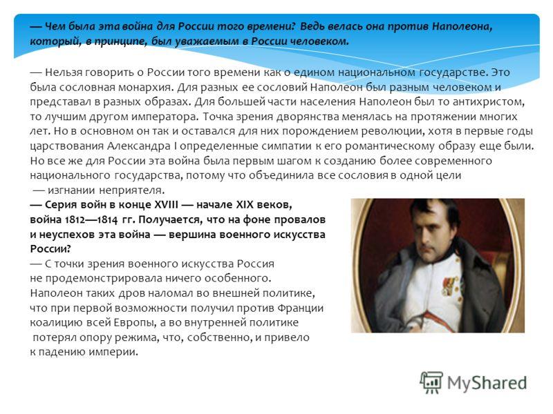 Чем была эта война для России того времени? Ведь велась она против Наполеона, который, в принципе, был уважаемым в России человеком. Нельзя говорить о России того времени как о едином национальном государстве. Это была сословная монархия. Для разных