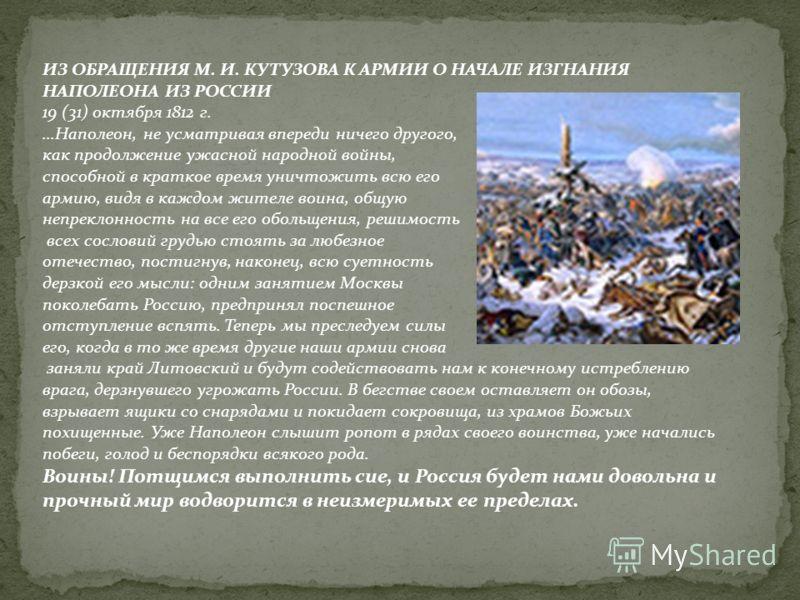 ИЗ ОБРАЩЕНИЯ М. И. КУТУЗОВА К АРМИИ О НАЧАЛЕ ИЗГНАНИЯ НАПОЛЕОНА ИЗ РОССИИ 19 (31) октября 1812 г....Наполеон, не усматривая впереди ничего другого, как продолжение ужасной народной войны, способной в краткое время уничтожить всю его армию, видя в каж