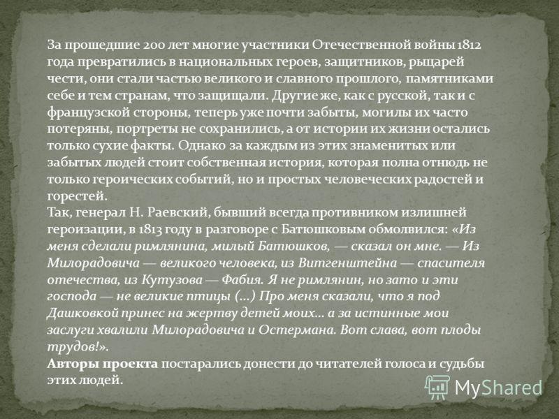 За прошедшие 200 лет многие участники Отечественной войны 1812 года превратились в национальных героев, защитников, рыцарей чести, они стали частью великого и славного прошлого, памятниками себе и тем странам, что защищали. Другие же, как с русской,