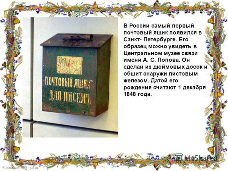 FokinaLida.75@mail.ru В России самый первый почтовый ящик появился в Санкт- Петербурге. Его образец можно увидеть в Центральном музее связи имени А. С. Попова. Он сделан из дюймовых досок и обшит снаружи листовым железом. Датой его рождения считают 1