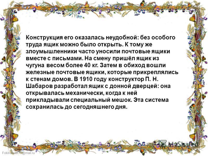 FokinaLida.75@mail.ru Конструкция его оказалась неудобной: без особого труда ящик можно было открыть. К тому же злоумышленники часто уносили почтовые ящики вместе с письмами. На смену пришёл ящик из чугуна весом более 40 кг. Затем в обиход вошли желе