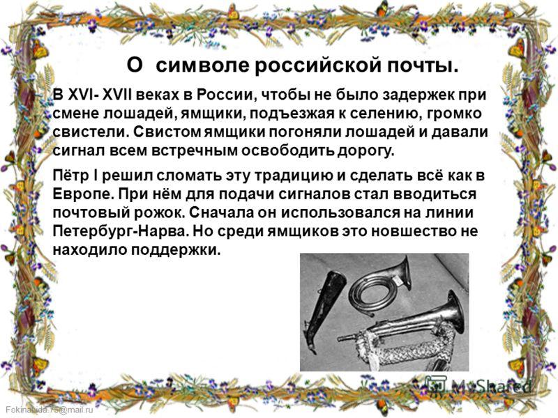 FokinaLida.75@mail.ru О символе российской почты. В XVI- XVII веках в России, чтобы не было задержек при смене лошадей, ямщики, подъезжая к селению, громко свистели. Свистом ямщики погоняли лошадей и давали сигнал всем встречным освободить дорогу. Пё
