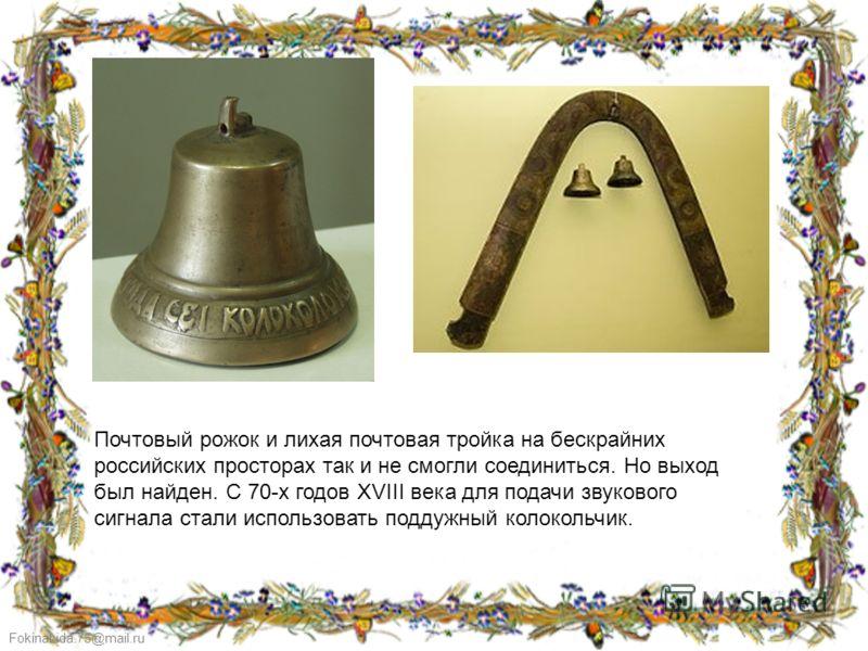 FokinaLida.75@mail.ru Почтовый рожок и лихая почтовая тройка на бескрайних российских просторах так и не смогли соединиться. Но выход был найден. С 70-х годов XVIII века для подачи звукового сигнала стали использовать поддужный колокольчик.
