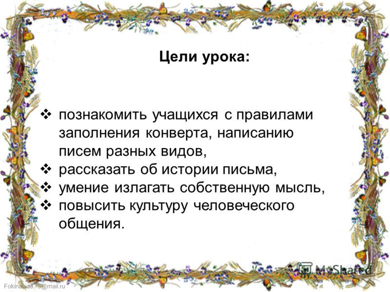 FokinaLida.75@mail.ru Цели урока: познакомить учащихся с правилами заполнения конверта, написанию писем разных видов, рассказать об истории письма, умение излагать собственную мысль, повысить культуру человеческого общения.