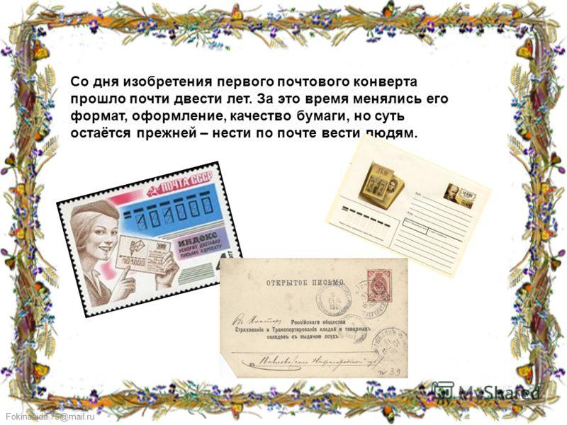 FokinaLida.75@mail.ru Со дня изобретения первого почтового конверта прошло почти двести лет. За это время менялись его формат, оформление, качество бумаги, но суть остаётся прежней – нести по почте вести людям.