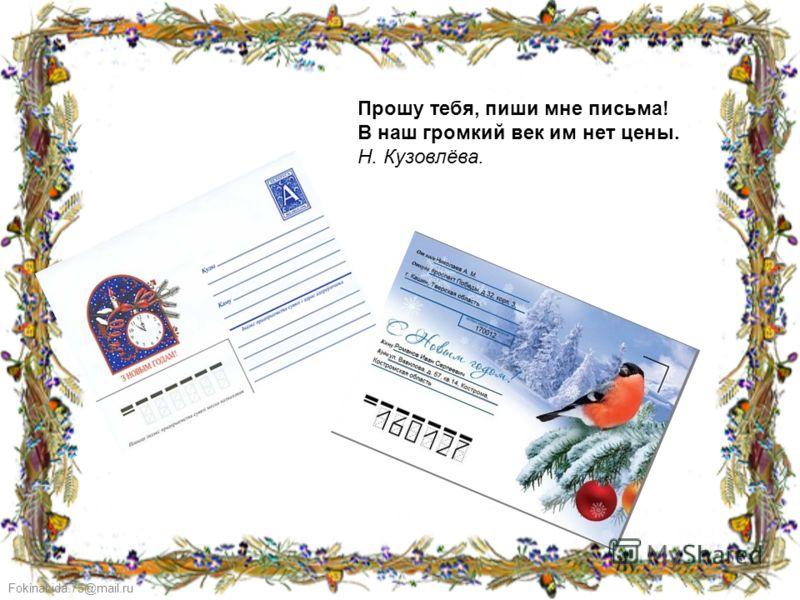 FokinaLida.75@mail.ru Прошу тебя, пиши мне письма! В наш громкий век им нет цены. Н. Кузовлёва.