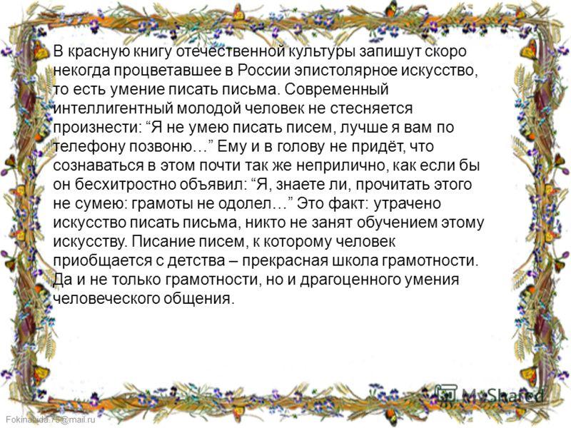 FokinaLida.75@mail.ru В красную книгу отечественной культуры запишут скоро некогда процветавшее в России эпистолярное искусство, то есть умение писать письма. Современный интеллигентный молодой человек не стесняется произнести: Я не умею писать писем