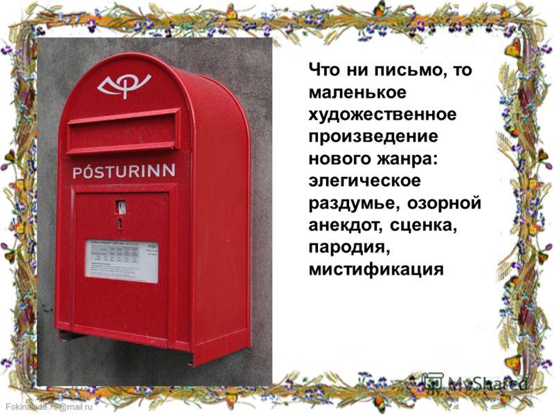 FokinaLida.75@mail.ru Что ни письмо, то маленькое художественное произведение нового жанра: элегическое раздумье, озорной анекдот, сценка, пародия, мистификация