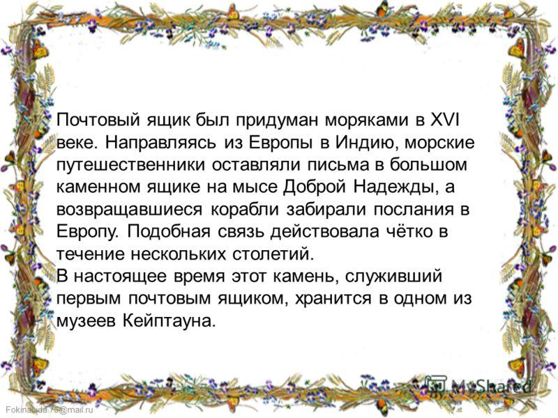 FokinaLida.75@mail.ru Почтовый ящик был придуман моряками в XVI веке. Направляясь из Европы в Индию, морские путешественники оставляли письма в большом каменном ящике на мысе Доброй Надежды, а возвращавшиеся корабли забирали послания в Европу. Подобн