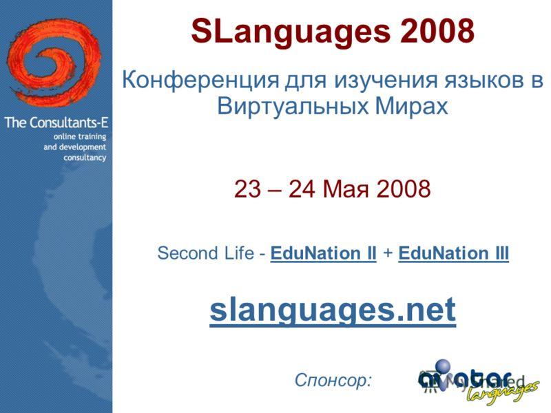 SLanguages 2008 Конференция для изучения языков в Виртуальных Мирах 23 – 24 Мая 2008 Second Life - EduNation II + EduNation IIIEduNation IIEduNation III slanguages.net Спонсор: