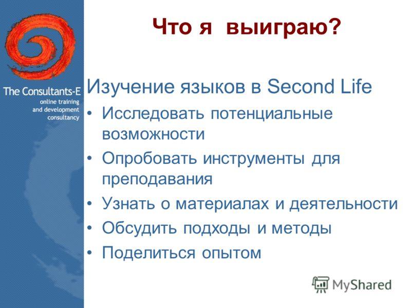 Что я выиграю? Изучение языков в Second Life Исследовать потенциальные возможности Опробовать инструменты для преподавания Узнать о материалах и деятельности Обсудить подходы и методы Поделиться опытом
