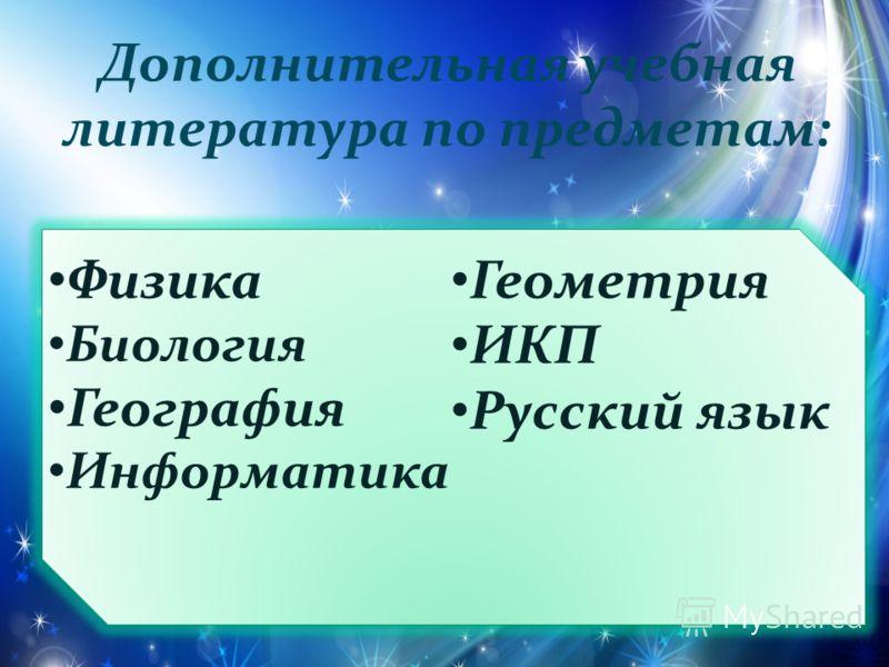 Физика Биология География Информатика Геометрия ИКП Русский язык Дополнительная учебная литература по предметам: