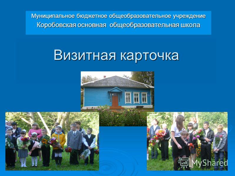Визитная карточка Муниципальное бюджетное общеобразовательное учреждение Коробовская основная общеобразовательная школа
