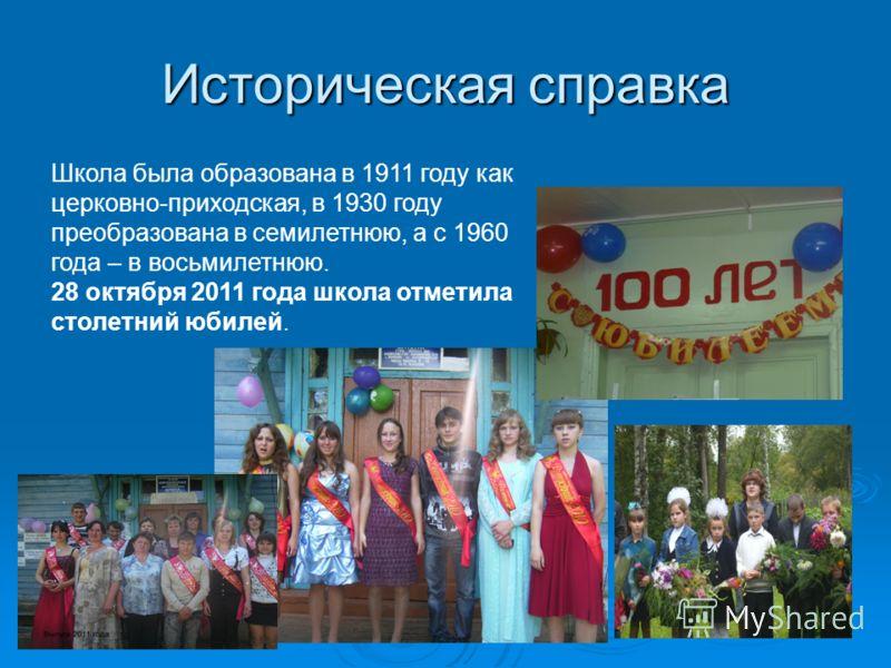 Историческая справка Школа была образована в 1911 году как церковно-приходская, в 1930 году преобразована в семилетнюю, а с 1960 года – в восьмилетнюю. 28 октября 2011 года школа отметила столетний юбилей.