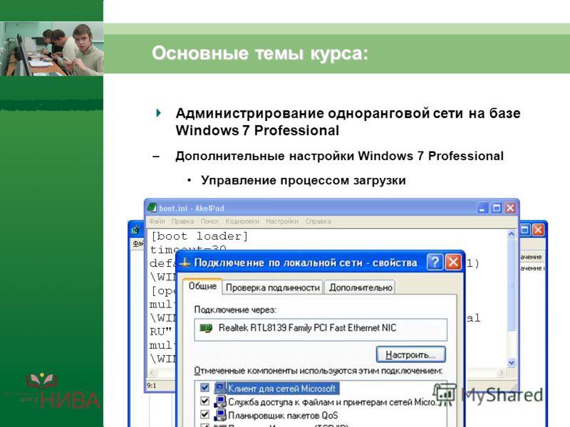 Основные темы курса: Администрирование одноранговой сети на базе Windows 7 Professional –Дополнительные настройки Windows 7 Professional Управление процессом загрузки Настройка операционной системы Настройка сетевых протоколов