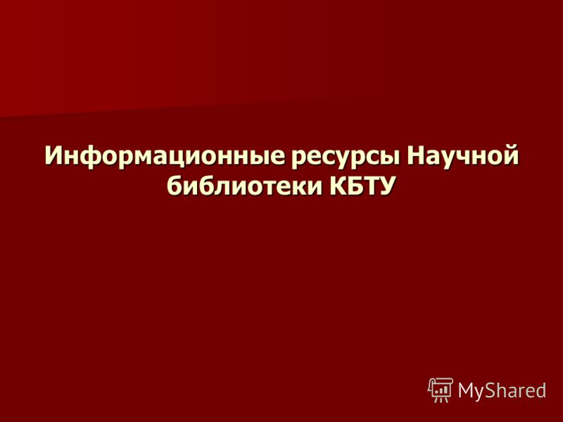 Информационные ресурсы Научной библиотеки КБТУ