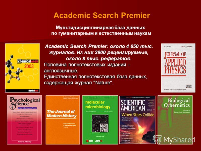 Мультидисциплинарная база данных по гуманитарным и естественным наукам Journals in full text (Most with PDFs) Academic Search Premier Academic Search Premier: около 4 650 тыс. журналов. Из них 3900 рецензируемые, около 8 тыс. рефератов. Половина полн