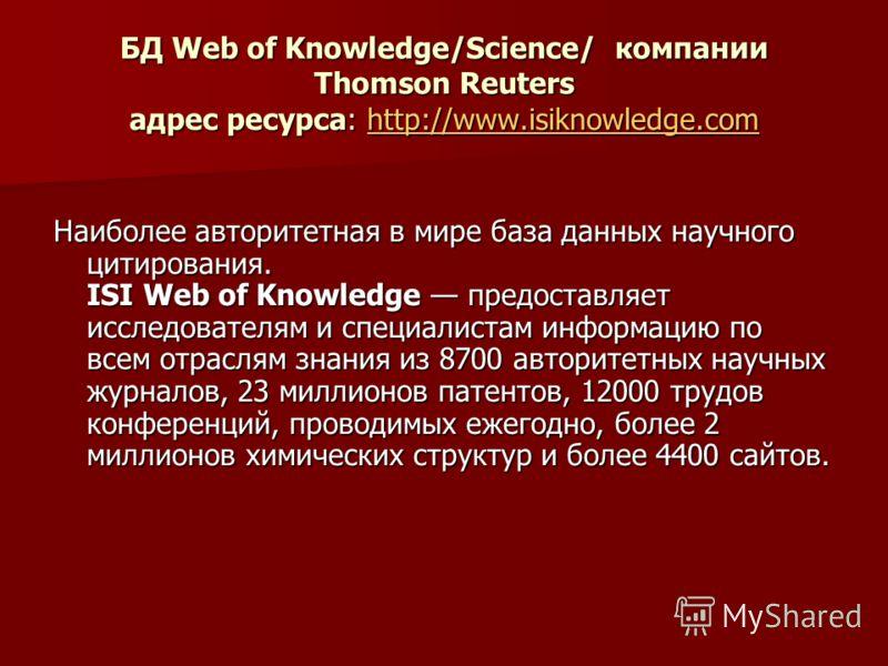 БД Web of Knowledge/Science/ компании Thomson Reuters адрес ресурса: http://www.isiknowledge.com http://www.isiknowledge.com Наиболее авторитетная в мире база данных научного цитирования. ISI Web of Knowledge предоставляет исследователям и специалист