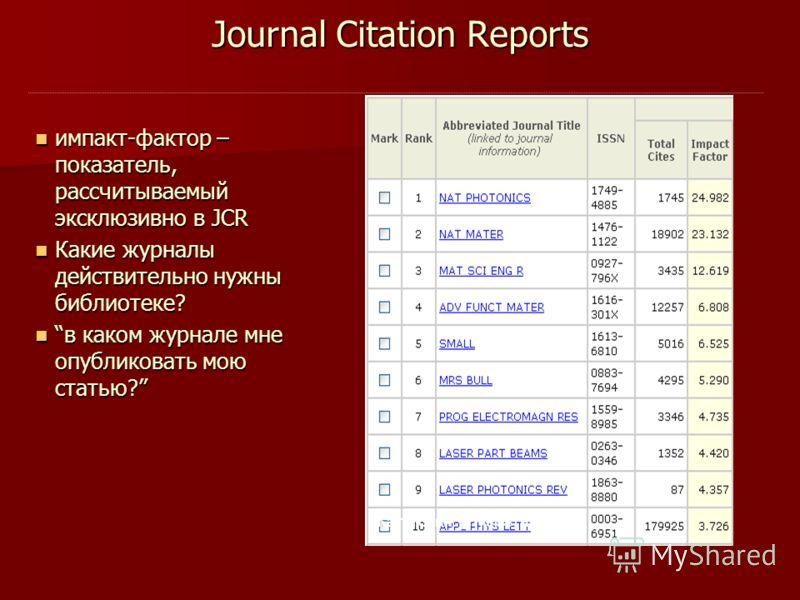 Journal Citation Reports импакт-фактор – показатель, рассчитываемый эксклюзивно в JCR импакт-фактор – показатель, рассчитываемый эксклюзивно в JCR Какие журналы действительно нужны библиотеке? Какие журналы действительно нужны библиотеке? в каком жур