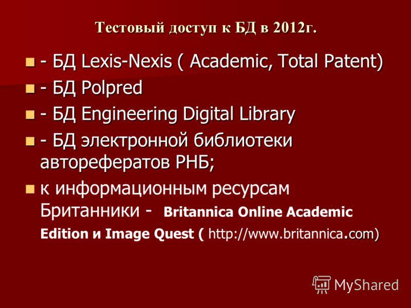 Тестовый доступ к БД в 2012г. - БД Lexis-Nexis ( Academic, Total Patent) - БД Lexis-Nexis ( Academic, Total Patent) - БД Polpred - БД Polpred - БД Engineering Digital Library - БД Engineering Digital Library - БД электронной библиотеки авторефератов