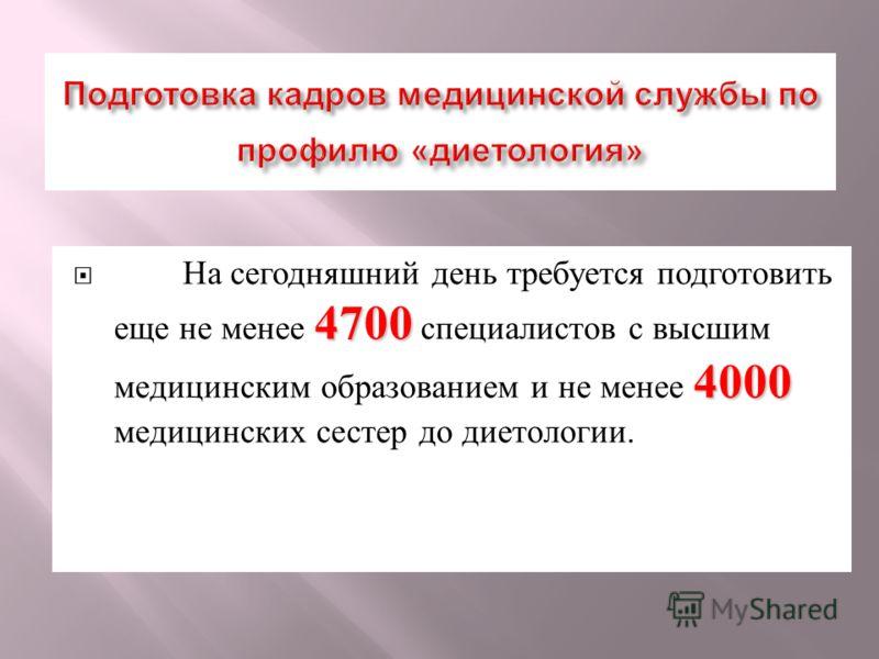 4700 4000 На сегодняшний день требуется подготовить еще не менее 4700 специалистов с высшим медицинским образованием и не менее 4000 медицинских сестер до диетологии.