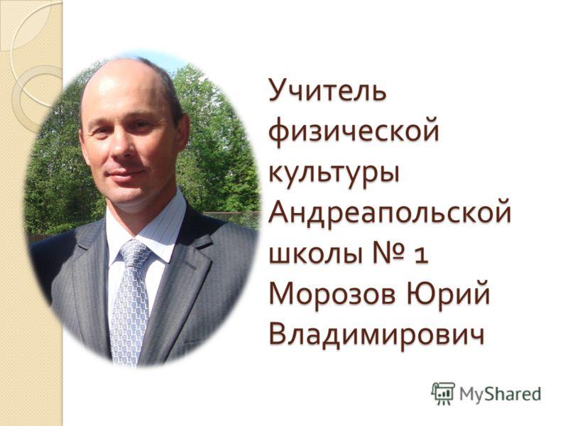 Учитель физической культуры Андреапольской школы 1 Морозов Юрий Владимирович