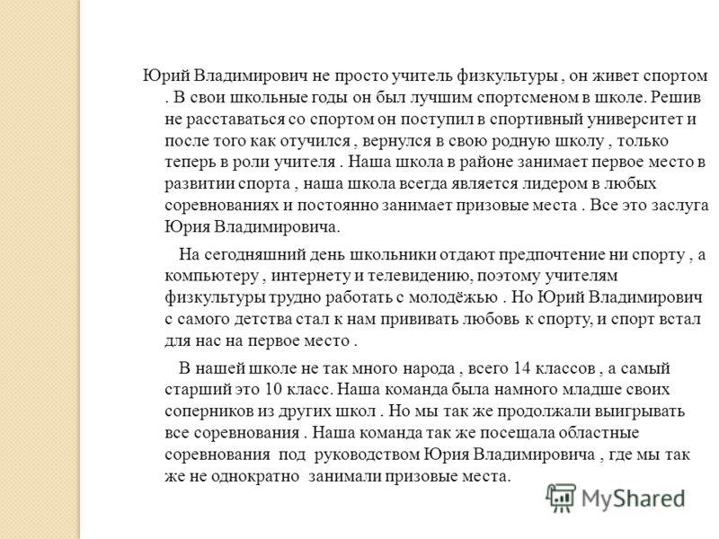 Юрий Владимирович не просто учитель физкультуры, он живет спортом. В свои школьные годы он был лучшим спортсменом в школе. Решив не расставаться со спортом он поступил в спортивный университет и после того как отучился, вернулся в свою родную школу,