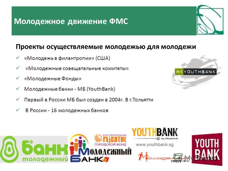 Проекты осуществляемые молодежью для молодежи «Молодежь в филантропии» (США) «Молодежные совещательные комитеты» «Молодежные Фонды» Молодежные банки - МБ (YouthBank) Первый в России МБ был создан в 2004г. В г.Тольятти В России - 16 молодежных банков