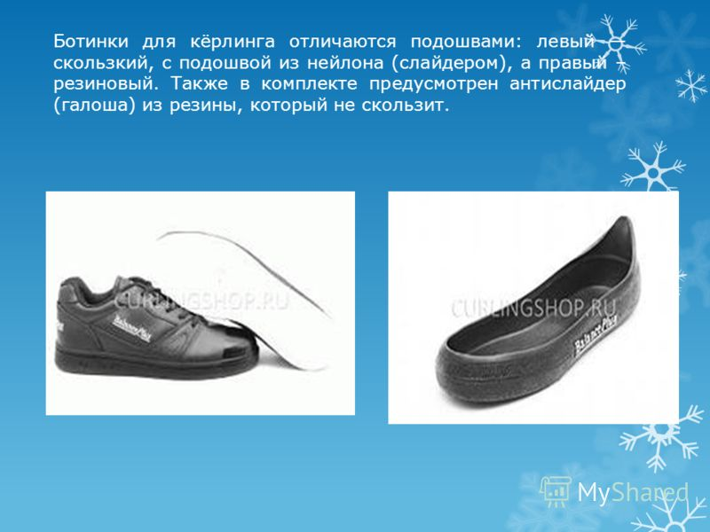 Ботинки для кёрлинга отличаются подошвами: левый скользкий, с подошвой из нейлона (слайдером), а правый – резиновый. Также в комплекте предусмотрен антислайдер (галоша) из резины, который не скользит.