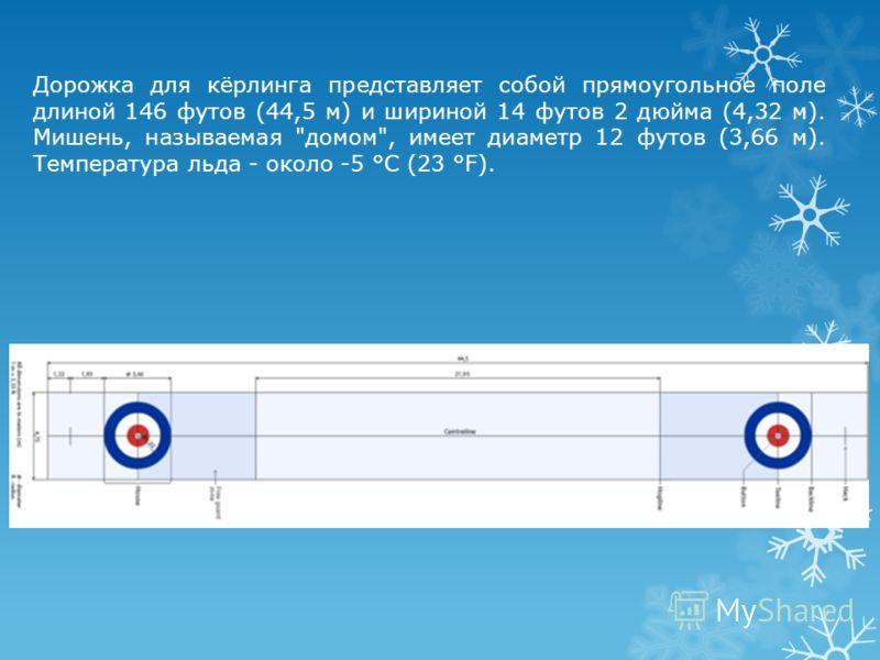 Дорожка для кёрлинга представляет собой прямоугольное поле длиной 146 футов (44,5 м) и шириной 14 футов 2 дюйма (4,32 м). Мишень, называемая домом, имеет диаметр 12 футов (3,66 м). Температура льда - около -5 °C (23 °F).