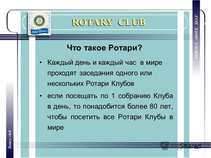 10 Что такое Ротари? Каждый день и каждый час в мире проходят заседания одного или нескольких Ротари Клубов если посещать по 1 собранию Клуба в день, то понадобится более 80 лет, чтобы посетить все Ротари Клубы в мире