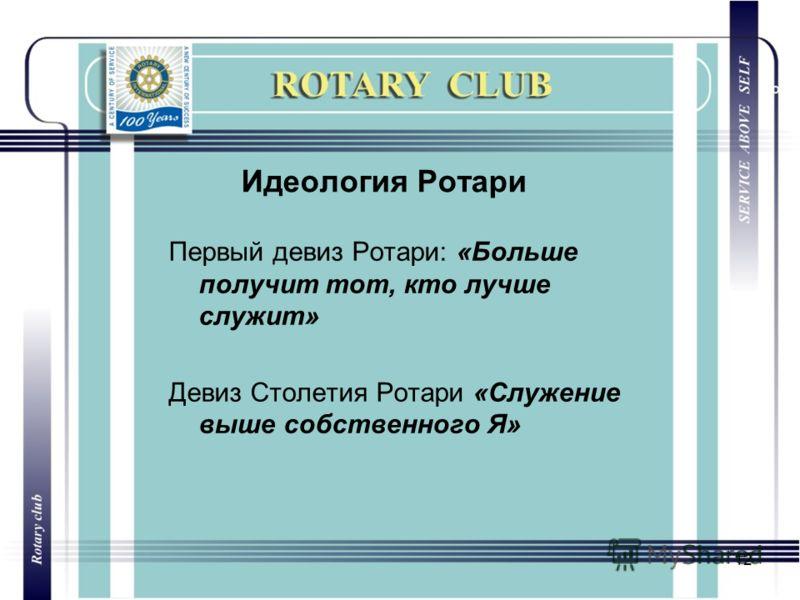 12 Идеология Ротари Первый девиз Ротари: «Больше получит тот, кто лучше служит» Девиз Столетия Ротари «Служение выше собственного Я»