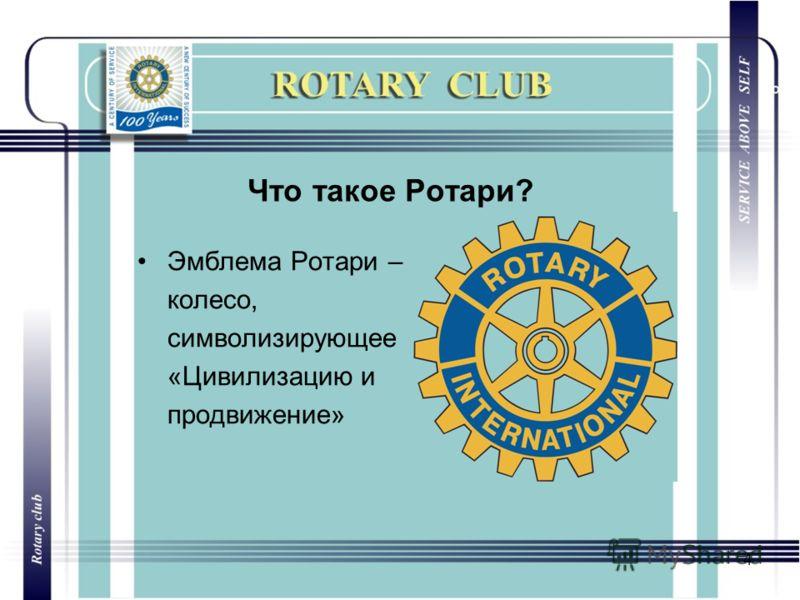 4 Что такое Ротари? Эмблема Ротари – колесо, символизирующее «Цивилизацию и продвижение»