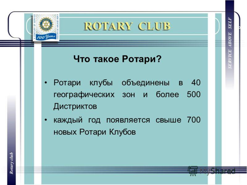 7 Что такое Ротари? Ротари клубы объединены в 40 географических зон и более 500 Дистриктов каждый год появляется свыше 700 новых Ротари Клубов
