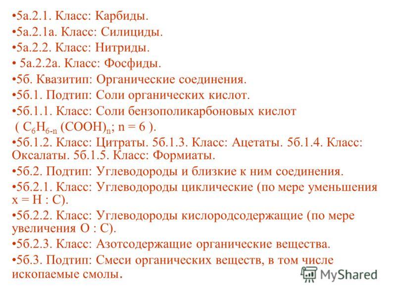 5а.2.1. Класс: Карбиды. 5а.2.1а. Класс: Силициды. 5а.2.2. Класс: Нитриды. 5а.2.2а. Класс: Фосфиды. 5б. Квазитип: Органические соединения. 5б.1. Подтип: Соли органических кислот. 5б.1.1. Класс: Соли бензополикарбоновых кислот ( С 6 H 6-n (COOH) n ; n
