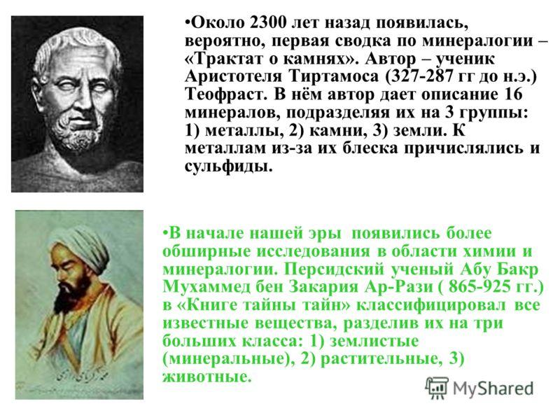Около 2300 лет назад появилась, вероятно, первая сводка по минералогии – «Трактат о камнях». Автор – ученик Аристотеля Тиртамоса (327-287 гг до н.э.) Теофраст. В нём автор дает описание 16 минералов, подразделяя их на 3 группы: 1) металлы, 2) камни,