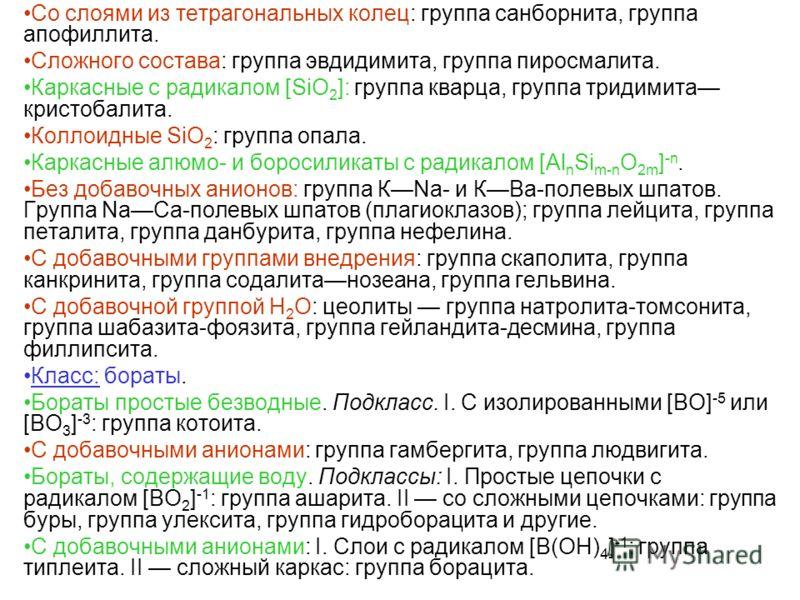 Со слоями из тетрагональных колец: группа санборнита, группа апофиллита. Сложного состава: группа эвдидимита, группа пиросмалита. Каркасные с радикалом [SiO 2 ]: группа кварца, группа тридимита кристобалита. Коллоидные SiO 2 : группа опала. Каркасные