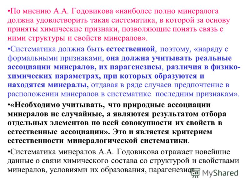 По мнению А.А. Годовикова «наиболее полно минералога должна удовлетворить такая систематика, в которой за основу приняты химические признаки, позволяющие понять связь с ними структуры и свойств минералов». Систематика должна быть естественной, поэтом