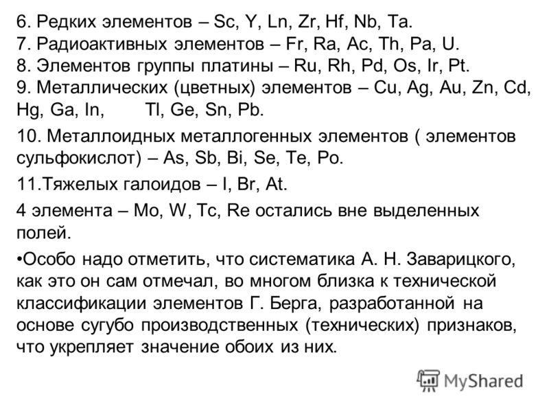 6. Редких элементов – Sc, Y, Ln, Zr, Hf, Nb, Ta. 7. Радиоактивных элементов – Fr, Ra, Ac, Th, Pa, U. 8. Элементов группы платины – Ru, Rh, Pd, Os, Ir, Pt. 9. Металлических (цветных) элементов – Cu, Ag, Au, Zn, Cd, Hg, Ga, In, Tl, Ge, Sn, Pb. 10. Мета
