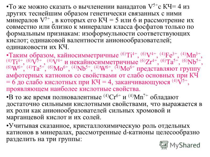 То же можно сказать о вычленении ванадатов V 5+ с КЧ= 4 из других теснейшим образом генетически связанных с ними минералов V 5+, в которых его КЧ = 5 или 6 и рассмотрение их совместно или близко к минералам класса фосфатов только по формальным призна