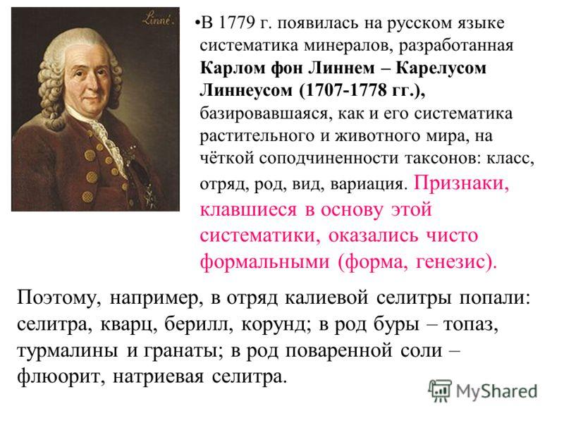 Поэтому, например, в отряд калиевой селитры попали: селитра, кварц, берилл, корунд; в род буры – топаз, турмалины и гранаты; в род поваренной соли – флюорит, натриевая селитра. В 1779 г. появилась на русском языке систематика минералов, разработанная