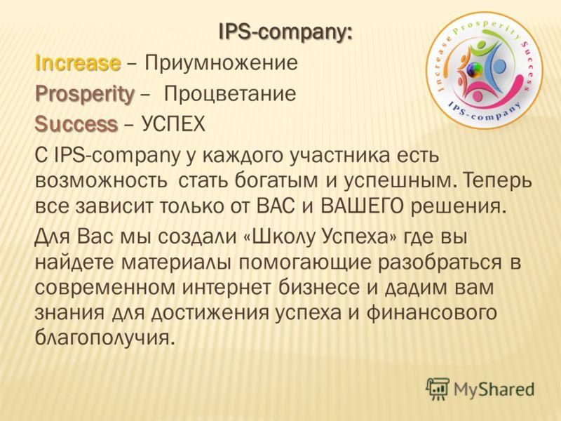 IPS-company: Increase Increase – Приумножение Prosperity Prosperity – Процветание Success Success – УСПЕХ С IPS-company у каждого участника есть возможность стать богатым и успешным. Теперь все зависит только от ВАС и ВАШЕГО решения. Для Вас мы созда